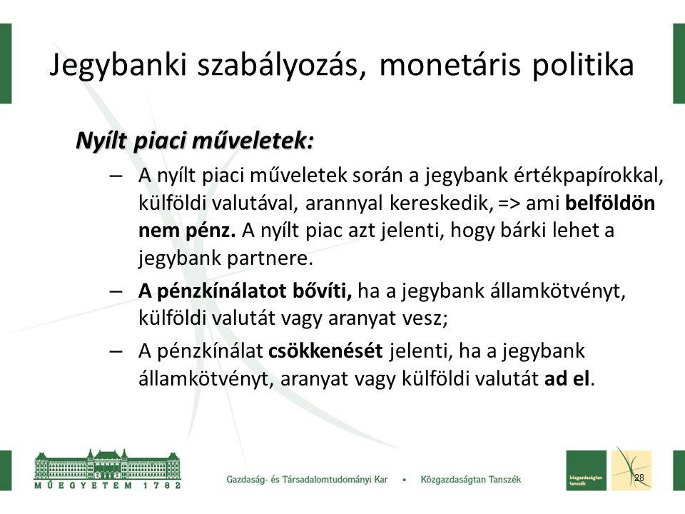 28 Jegybanki szabályozás, monetáris politika Nyílt piaci műveletek: – A nyílt piaci műveletek során a jegybank értékpapírokkal, külföldi valutával, arannyal kereskedik, => ami belföldön nem pénz.