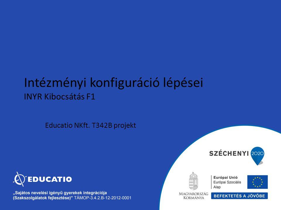 Educatio NKft. T342B projekt Intézményi konfiguráció lépései INYR Kibocsátás F1