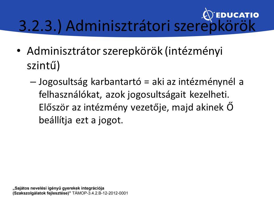 3.2.3.) Adminisztrátori szerepkörök Adminisztrátor szerepkörök (intézményi szintű) – Jogosultság karbantartó = aki az intézménynél a felhasználókat, a