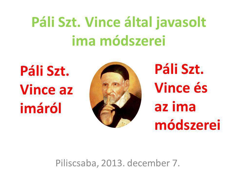 Páli Szt. Vince által javasolt ima módszerei Piliscsaba, 2013. december 7. Páli Szt. Vince az imáról Páli Szt. Vince és az ima módszerei