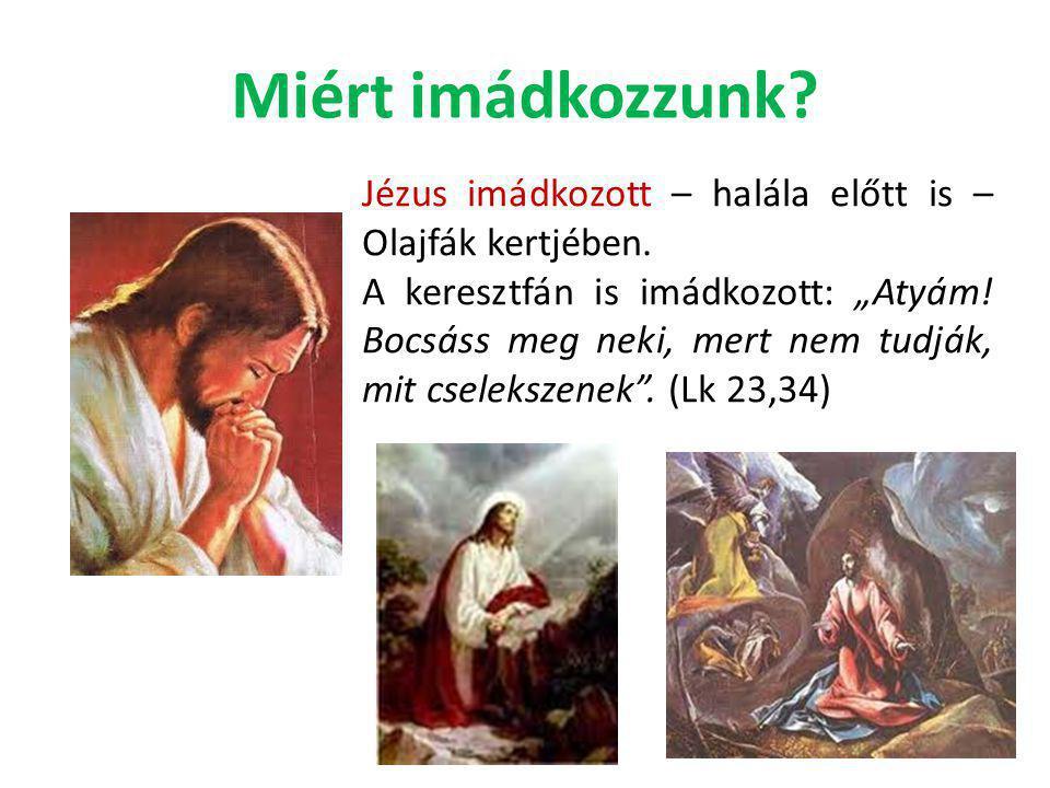 """Miért imádkozzunk? Jézus imádkozott – halála előtt is – Olajfák kertjében. A keresztfán is imádkozott: """"Atyám! Bocsáss meg neki, mert nem tudják, mit"""