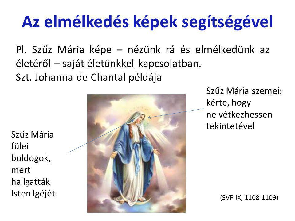 Az elmélkedés képek segítségével Pl. Szűz Mária képe – nézünk rá és elmélkedünk az életéről – saját életünkkel kapcsolatban. Szt. Johanna de Chantal p