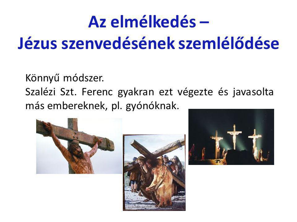 Az elmélkedés – Jézus szenvedésének szemlélődése Könnyű módszer. Szalézi Szt. Ferenc gyakran ezt végezte és javasolta más embereknek, pl. gyónóknak.