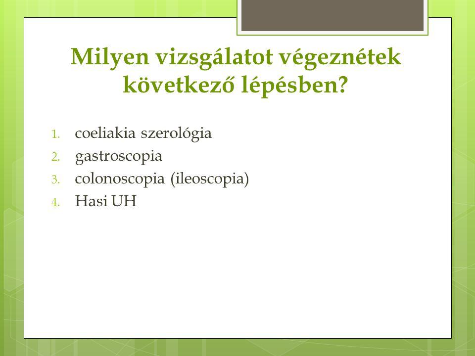Milyen vizsgálatot végeznétek következő lépésben? 1. coeliakia szerológia 2. gastroscopia 3. colonoscopia (ileoscopia) 4. Hasi UH