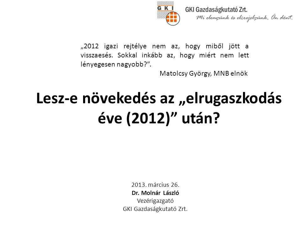 """Lesz-e növekedés az """"elrugaszkodás éve (2012)"""" után? 2013. március 26. Dr. Molnár László Vezérigazgató GKI Gazdaságkutató Zrt. """"2012 igazi rejtélye ne"""