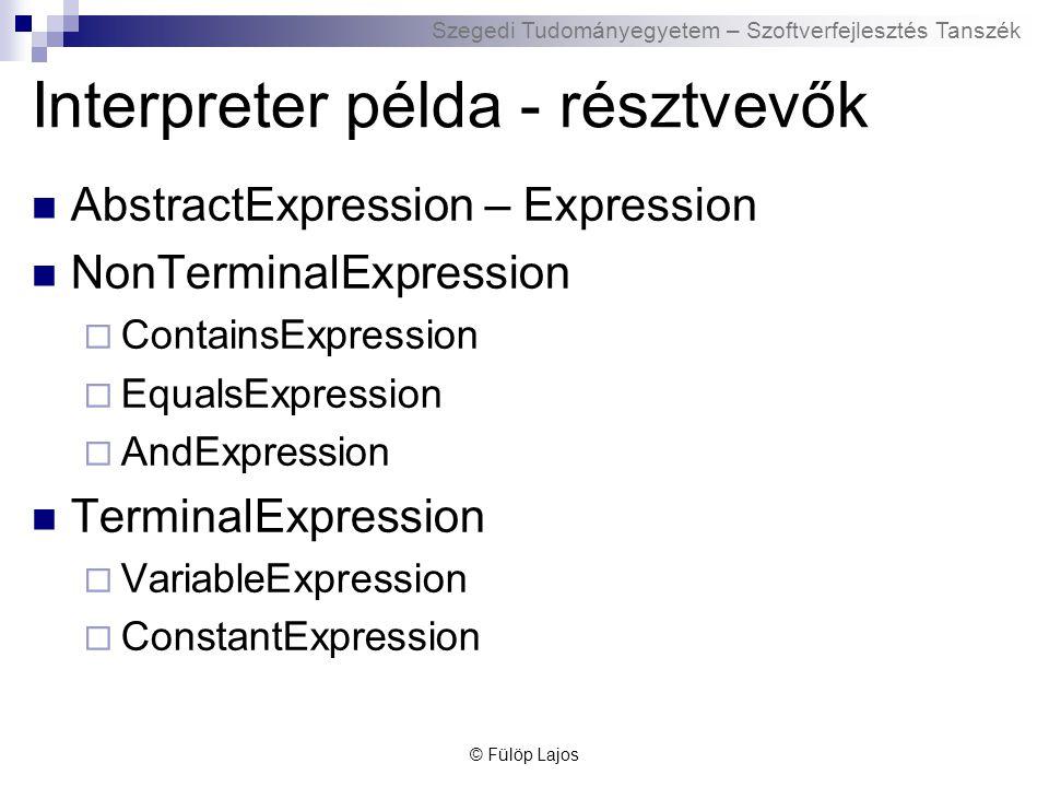 Szegedi Tudományegyetem – Szoftverfejlesztés Tanszék Interpreter példa - résztvevők AbstractExpression – Expression NonTerminalExpression  ContainsExpression  EqualsExpression  AndExpression TerminalExpression  VariableExpression  ConstantExpression © Fülöp Lajos
