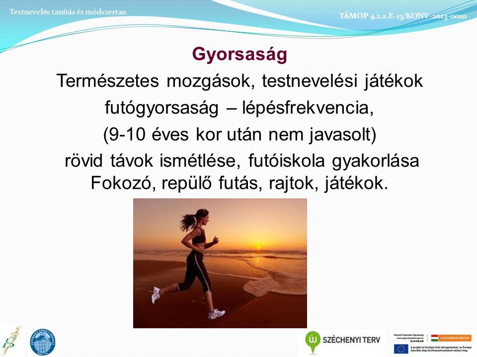 Gyorsaság Természetes mozgások, testnevelési játékok futógyorsaság – lépésfrekvencia, (9-10 éves kor után nem javasolt) rövid távok ismétlése, futóiskola gyakorlása Fokozó, repülő futás, rajtok, játékok.