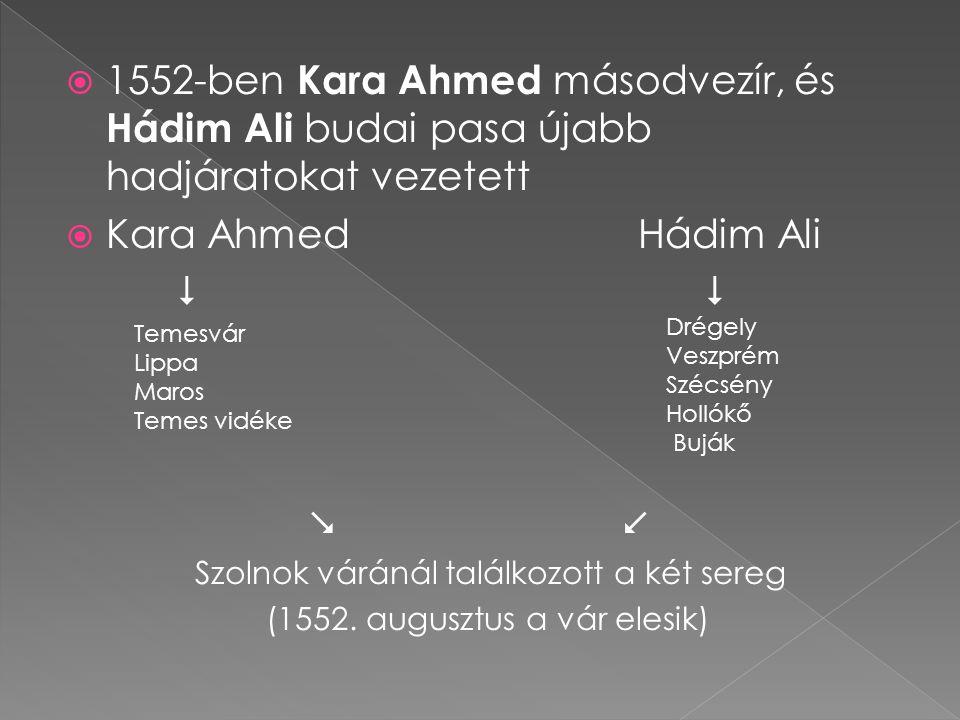  1552-ben Kara Ahmed másodvezír, és Hádim Ali budai pasa újabb hadjáratokat vezetett  Kara Ahmed Hádim Ali    Szolnok váránál találkozott a két s