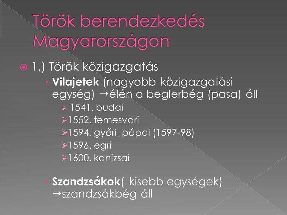  1.) Török közigazgatás  Vilajetek (nagyobb közigazgatási egység)  élén a beglerbég (pasa) áll  1541. budai  1552. temesvári  1594. győri, pápai