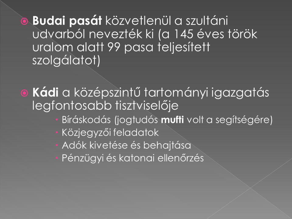  Budai pasát közvetlenül a szultáni udvarból nevezték ki (a 145 éves török uralom alatt 99 pasa teljesített szolgálatot)  Kádi a középszintű tartomá