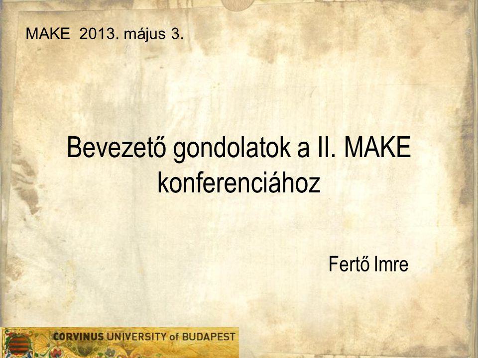 Bevezető gondolatok a II. MAKE konferenciához Fertő Imre MAKE 2013. május 3.