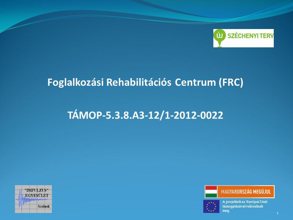 Foglalkozási Rehabilitációs Centrum (FRC) TÁMOP-5.3.8.A3-12/1-2012-0022 1 A projektek az Európai Unió támogatásával valósulnak meg