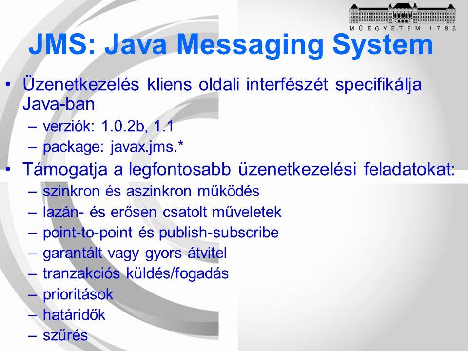 Üzenetkezelés kliens oldali interfészét specifikálja Java-ban –verziók: 1.0.2b, 1.1 –package: javax.jms.* Támogatja a legfontosabb üzenetkezelési feladatokat: –szinkron és aszinkron működés –lazán- és erősen csatolt műveletek –point-to-point és publish-subscribe –garantált vagy gyors átvitel –tranzakciós küldés/fogadás –prioritások –határidők –szűrés