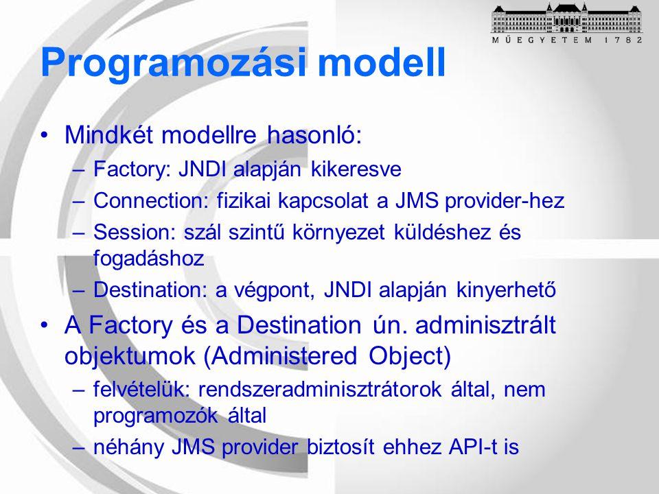 Programozási modell Mindkét modellre hasonló: –Factory: JNDI alapján kikeresve –Connection: fizikai kapcsolat a JMS provider-hez –Session: szál szintű környezet küldéshez és fogadáshoz –Destination: a végpont, JNDI alapján kinyerhető A Factory és a Destination ún.