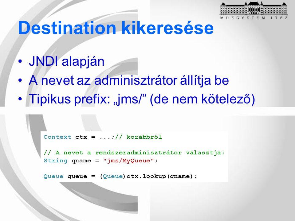 """Destination kikeresése JNDI alapján A nevet az adminisztrátor állítja be Tipikus prefix: """"jms/ (de nem kötelező) Context ctx =...;// korábbról // A nevet a rendszeradminisztrátor választja: String qname = jms/MyQueue ; Queue queue = (Queue)ctx.lookup(qname);"""
