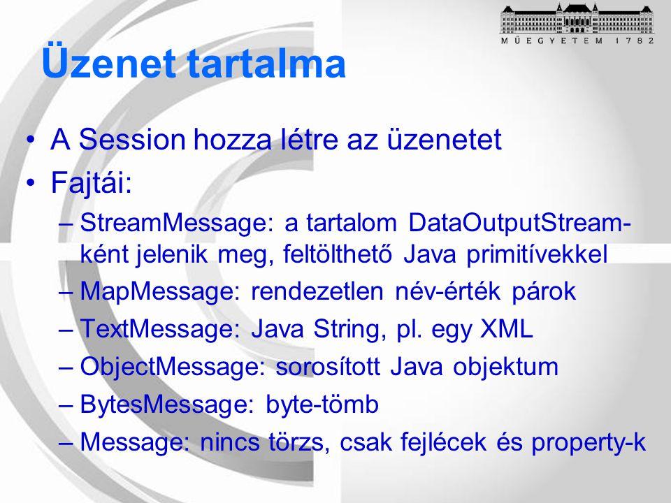 Üzenet tartalma A Session hozza létre az üzenetet Fajtái: –StreamMessage: a tartalom DataOutputStream- ként jelenik meg, feltölthető Java primitívekkel –MapMessage: rendezetlen név-érték párok –TextMessage: Java String, pl.