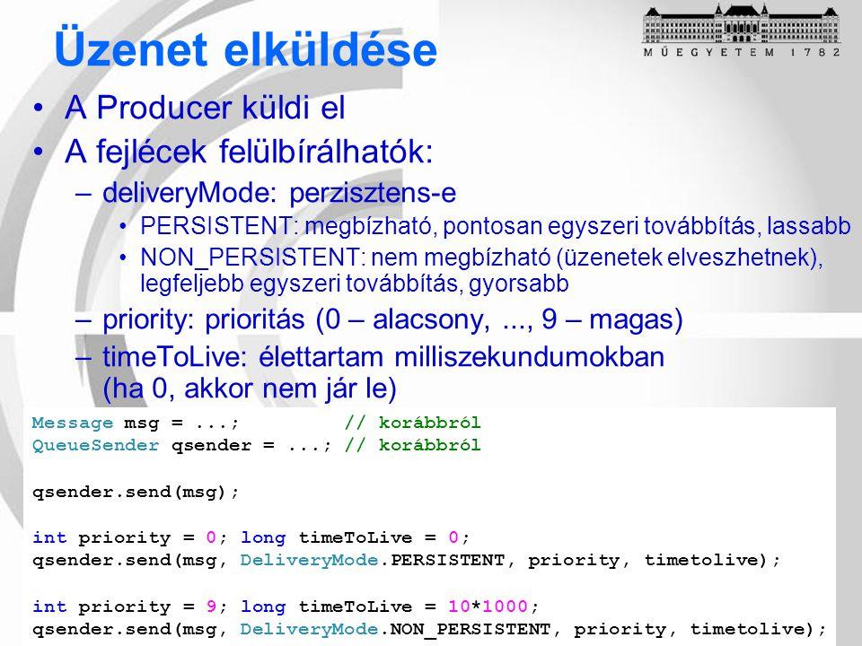 Üzenet elküldése A Producer küldi el A fejlécek felülbírálhatók: –deliveryMode: perzisztens-e PERSISTENT: megbízható, pontosan egyszeri továbbítás, lassabb NON_PERSISTENT: nem megbízható (üzenetek elveszhetnek), legfeljebb egyszeri továbbítás, gyorsabb –priority: prioritás (0 – alacsony,..., 9 – magas) –timeToLive: élettartam milliszekundumokban (ha 0, akkor nem jár le) Message msg =...; // korábbról QueueSender qsender =...; // korábbról qsender.send(msg); int priority = 0; long timeToLive = 0; qsender.send(msg, DeliveryMode.PERSISTENT, priority, timetolive); int priority = 9; long timeToLive = 10*1000; qsender.send(msg, DeliveryMode.NON_PERSISTENT, priority, timetolive);