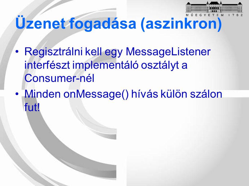 Üzenet fogadása (aszinkron) Regisztrálni kell egy MessageListener interfészt implementáló osztályt a Consumer-nél Minden onMessage() hívás külön szálon fut!
