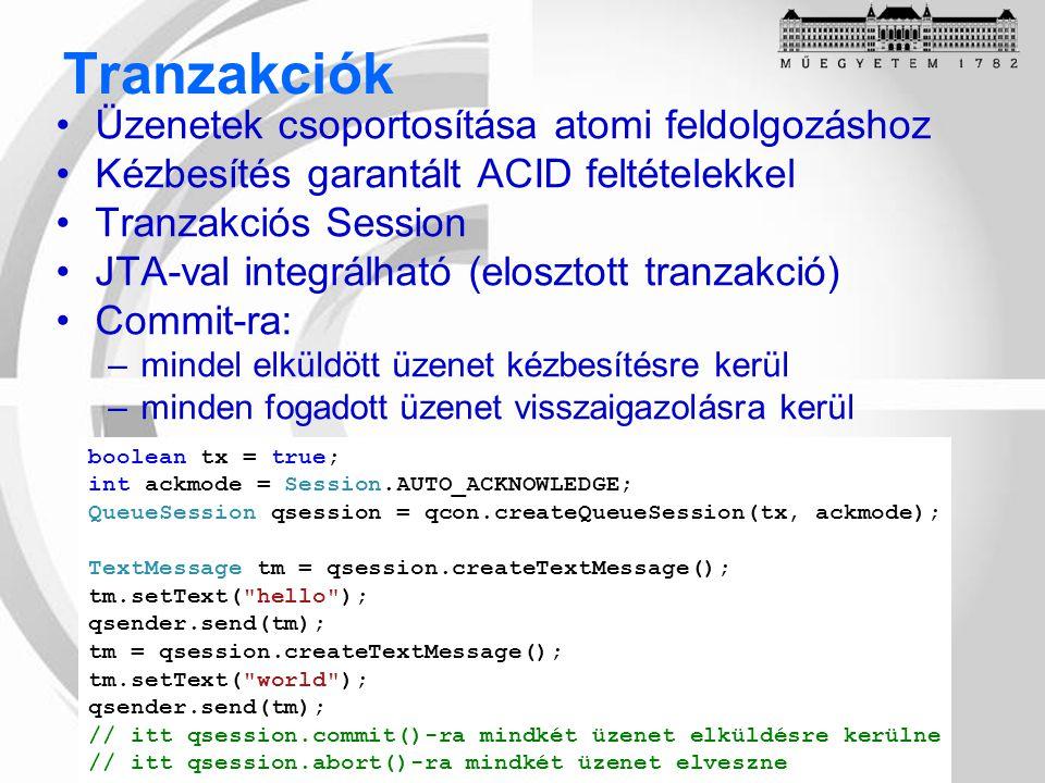 Tranzakciók Üzenetek csoportosítása atomi feldolgozáshoz Kézbesítés garantált ACID feltételekkel Tranzakciós Session JTA-val integrálható (elosztott tranzakció) Commit-ra: –mindel elküldött üzenet kézbesítésre kerül –minden fogadott üzenet visszaigazolásra kerül boolean tx = true; int ackmode = Session.AUTO_ACKNOWLEDGE; QueueSession qsession = qcon.createQueueSession(tx, ackmode); TextMessage tm = qsession.createTextMessage(); tm.setText( hello ); qsender.send(tm); tm = qsession.createTextMessage(); tm.setText( world ); qsender.send(tm); // itt qsession.commit()-ra mindkét üzenet elküldésre kerülne // itt qsession.abort()-ra mindkét üzenet elveszne