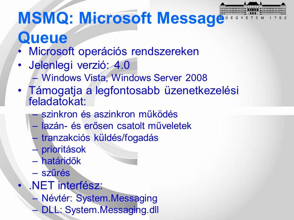 Microsoft operációs rendszereken Jelenlegi verzió: 4.0 –Windows Vista, Windows Server 2008 Támogatja a legfontosabb üzenetkezelési feladatokat: –szinkron és aszinkron működés –lazán- és erősen csatolt műveletek –tranzakciós küldés/fogadás –prioritások –határidők –szűrés.NET interfész: –Névtér: System.Messaging –DLL: System.Messaging.dll