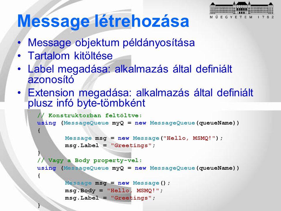 Message létrehozása Message objektum példányosítása Tartalom kitöltése Label megadása: alkalmazás által definiált azonosító Extension megadása: alkalmazás által definiált plusz infó byte-tömbként // Konstruktorban feltöltve: using (MessageQueue myQ = new MessageQueue(queueName)) { Message msg = new Message( Hello, MSMQ! ); msg.Label = Greetings ; } // Vagy a Body property-vel: using (MessageQueue myQ = new MessageQueue(queueName)) { Message msg = new Message(); msg.Body = Hello, MSMQ! ; msg.Label = Greetings ; }