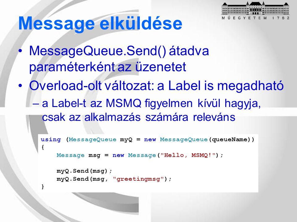 Message elküldése MessageQueue.Send() átadva paraméterként az üzenetet Overload-olt változat: a Label is megadható –a Label-t az MSMQ figyelmen kívül hagyja, csak az alkalmazás számára releváns using (MessageQueue myQ = new MessageQueue(queueName)) { Message msg = new Message( Hello, MSMQ! ); myQ.Send(msg); myQ.Send(msg, greetingmsg ); }