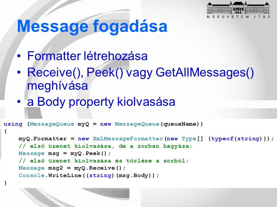 Message fogadása Formatter létrehozása Receive(), Peek() vagy GetAllMessages() meghívása a Body property kiolvasása using (MessageQueue myQ = new MessageQueue(queueName)) { myQ.Formatter = new XmlMessageFormatter(new Type[] {typeof(string)}); // első üzenet kiolvasása, de a sorban hagyása: Message msg = myQ.Peek(); // első üzenet kiolvasása és törlése a sorból: Message msg2 = myQ.Receive(); Console.WriteLine((string)(msg.Body)); }