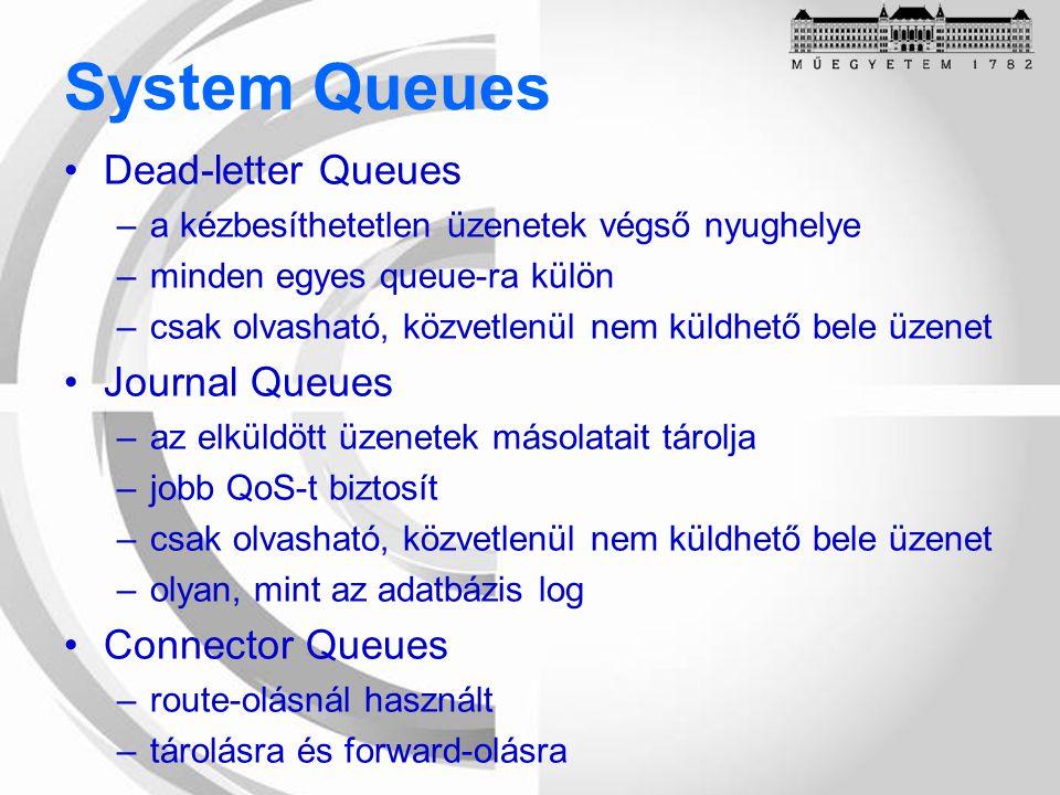System Queues Dead-letter Queues –a kézbesíthetetlen üzenetek végső nyughelye –minden egyes queue-ra külön –csak olvasható, közvetlenül nem küldhető bele üzenet Journal Queues –az elküldött üzenetek másolatait tárolja –jobb QoS-t biztosít –csak olvasható, közvetlenül nem küldhető bele üzenet –olyan, mint az adatbázis log Connector Queues –route-olásnál használt –tárolásra és forward-olásra