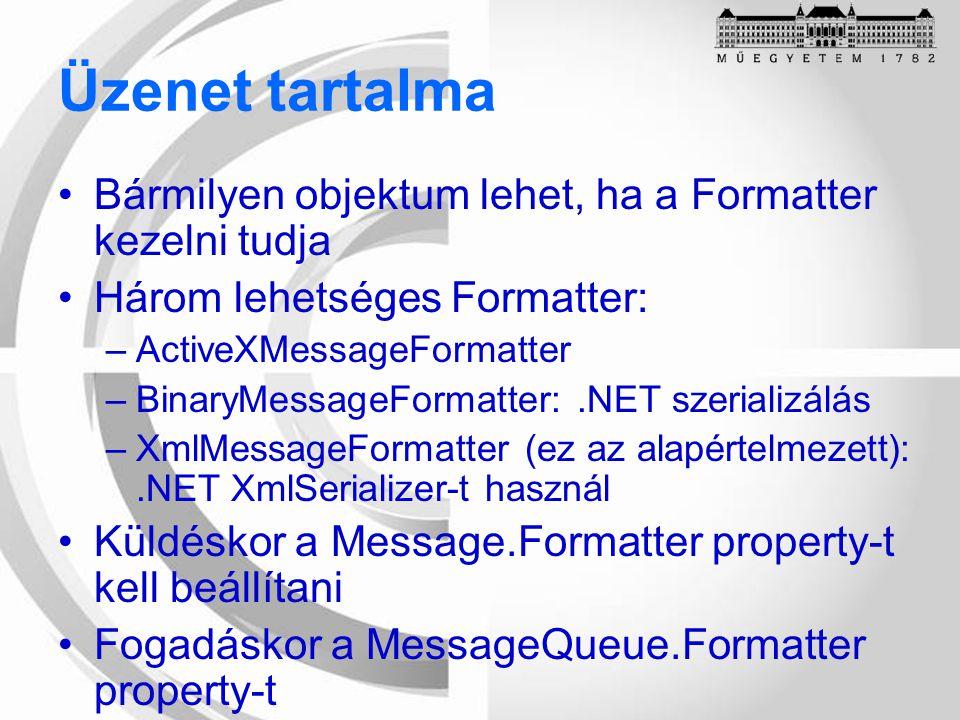 Üzenet tartalma Bármilyen objektum lehet, ha a Formatter kezelni tudja Három lehetséges Formatter: –ActiveXMessageFormatter –BinaryMessageFormatter:.NET szerializálás –XmlMessageFormatter (ez az alapértelmezett):.NET XmlSerializer-t használ Küldéskor a Message.Formatter property-t kell beállítani Fogadáskor a MessageQueue.Formatter property-t
