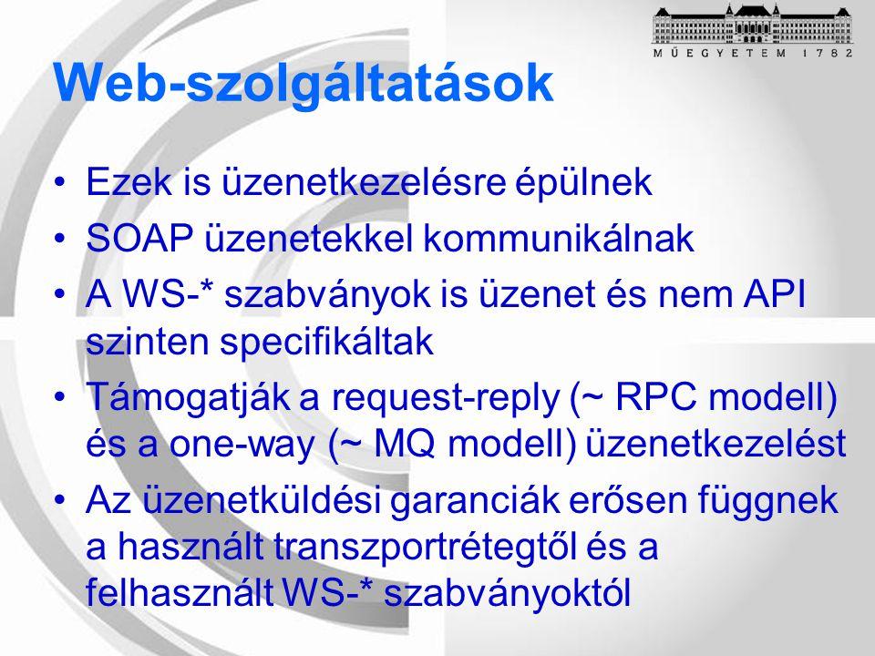 Web-szolgáltatások Ezek is üzenetkezelésre épülnek SOAP üzenetekkel kommunikálnak A WS-* szabványok is üzenet és nem API szinten specifikáltak Támogatják a request-reply (~ RPC modell) és a one-way (~ MQ modell) üzenetkezelést Az üzenetküldési garanciák erősen függnek a használt transzportrétegtől és a felhasznált WS-* szabványoktól