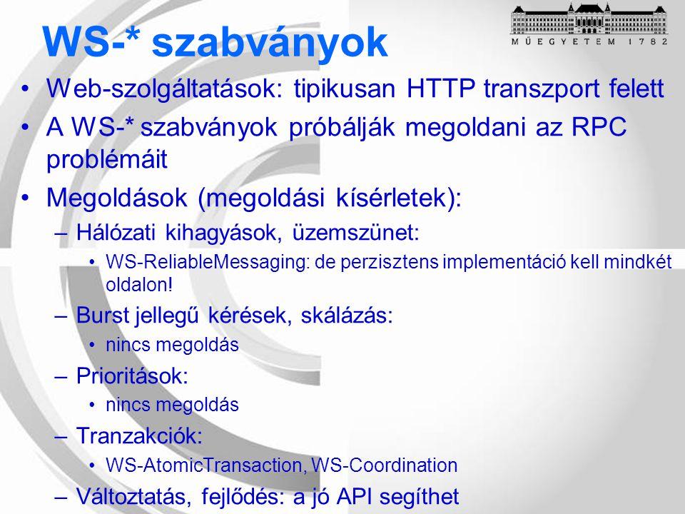 WS-* szabványok Web-szolgáltatások: tipikusan HTTP transzport felett A WS-* szabványok próbálják megoldani az RPC problémáit Megoldások (megoldási kísérletek): –Hálózati kihagyások, üzemszünet: WS-ReliableMessaging: de perzisztens implementáció kell mindkét oldalon.