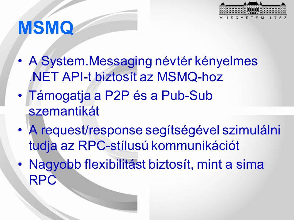 MSMQ A System.Messaging névtér kényelmes.NET API-t biztosít az MSMQ-hoz Támogatja a P2P és a Pub-Sub szemantikát A request/response segítségével szimulálni tudja az RPC-stílusú kommunikációt Nagyobb flexibilitást biztosít, mint a sima RPC