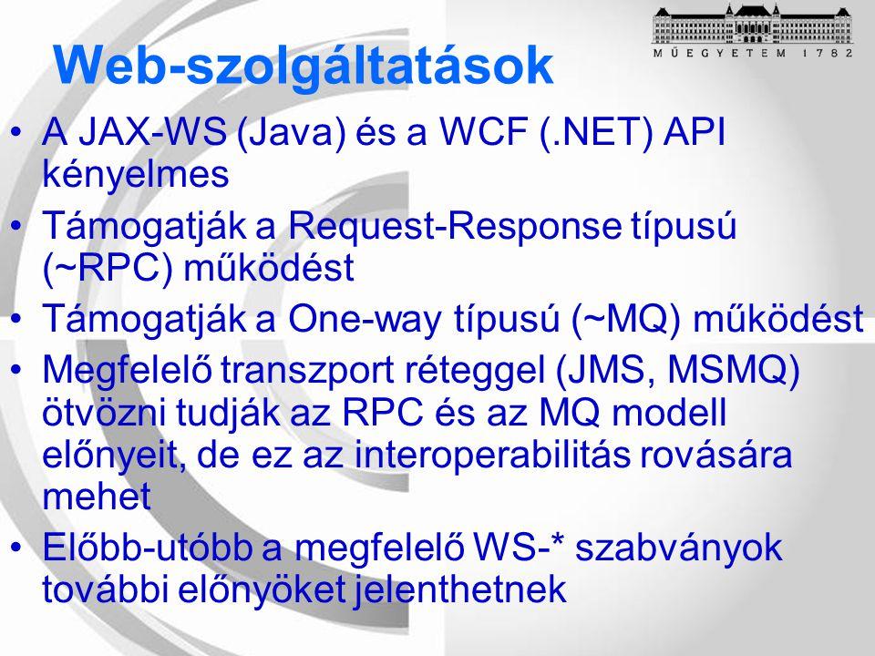 Web-szolgáltatások A JAX-WS (Java) és a WCF (.NET) API kényelmes Támogatják a Request-Response típusú (~RPC) működést Támogatják a One-way típusú (~MQ) működést Megfelelő transzport réteggel (JMS, MSMQ) ötvözni tudják az RPC és az MQ modell előnyeit, de ez az interoperabilitás rovására mehet Előbb-utóbb a megfelelő WS-* szabványok további előnyöket jelenthetnek