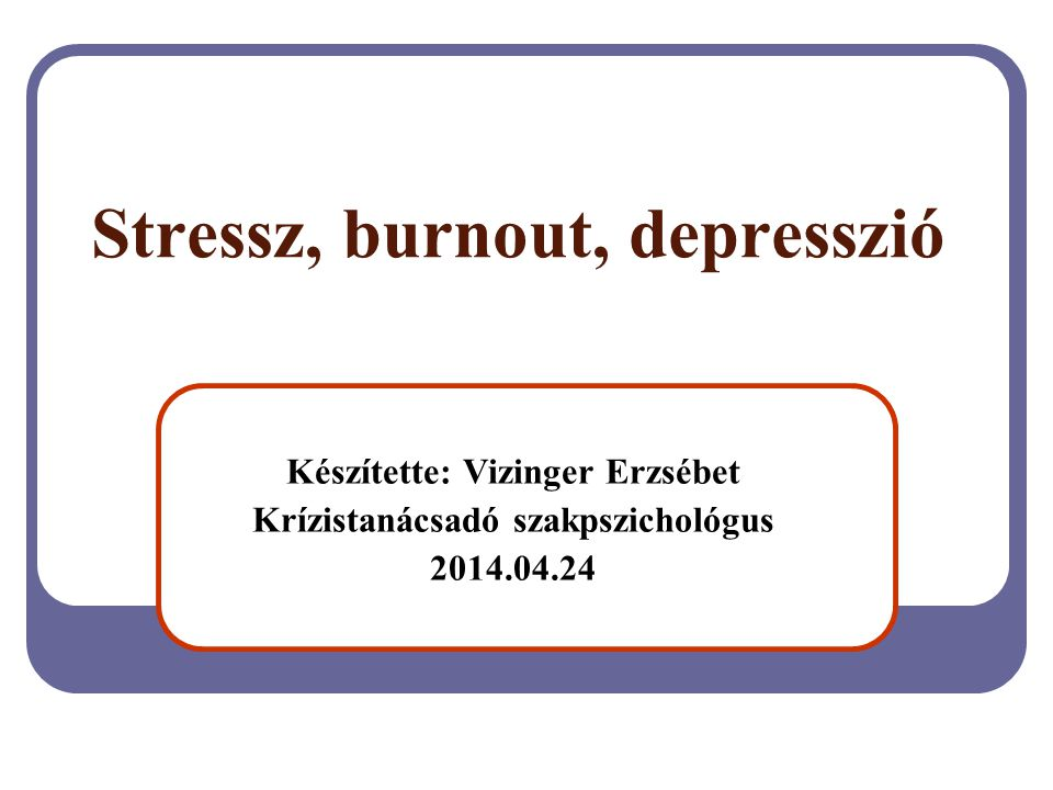 Stressz, burnout, depresszió Készítette: Vizinger Erzsébet Krízistanácsadó szakpszichológus 2014.04.24