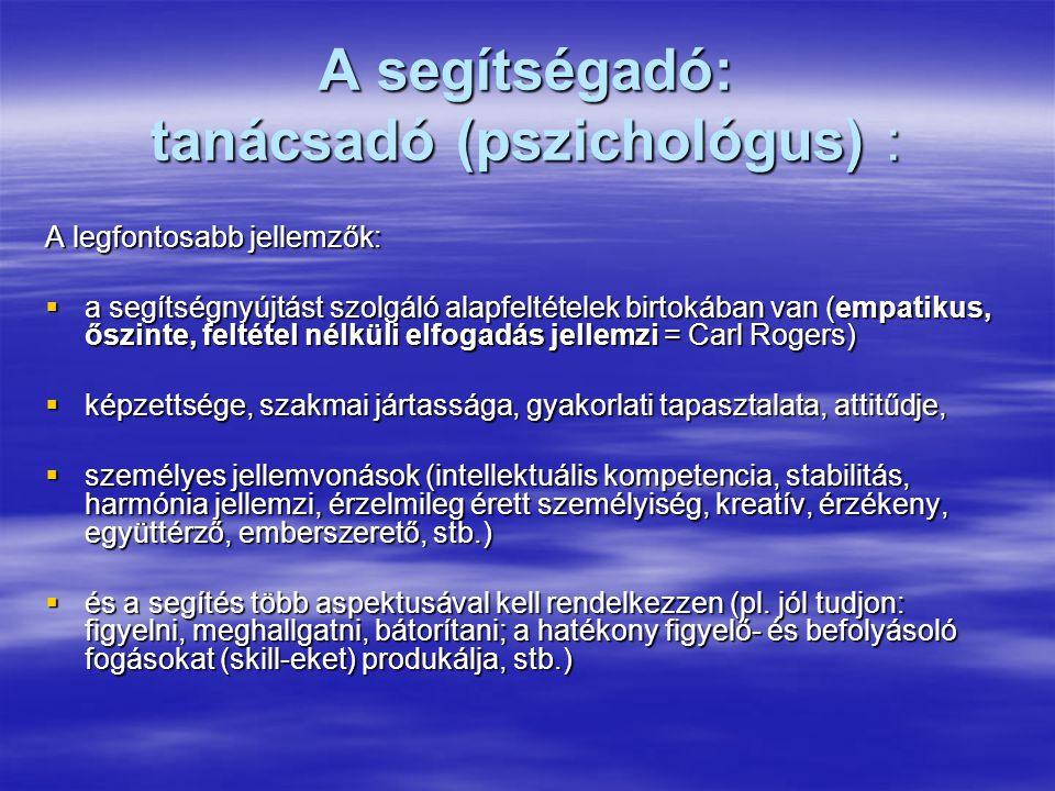A segítségadó: tanácsadó (pszichológus) : A legfontosabb jellemzők:  a segítségnyújtást szolgáló alapfeltételek birtokában van (empatikus, őszinte, feltétel nélküli elfogadás jellemzi = Carl Rogers)  képzettsége, szakmai jártassága, gyakorlati tapasztalata, attitűdje,  személyes jellemvonások (intellektuális kompetencia, stabilitás, harmónia jellemzi, érzelmileg érett személyiség, kreatív, érzékeny, együttérző, emberszerető, stb.)  és a segítés több aspektusával kell rendelkezzen (pl.