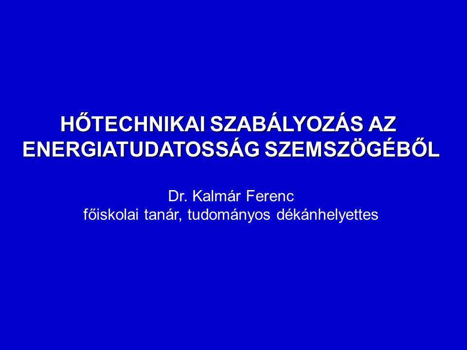 HŐTECHNIKAI SZABÁLYOZÁS AZ ENERGIATUDATOSSÁG SZEMSZÖGÉBŐL Dr. Kalmár Ferenc főiskolai tanár, tudományos dékánhelyettes