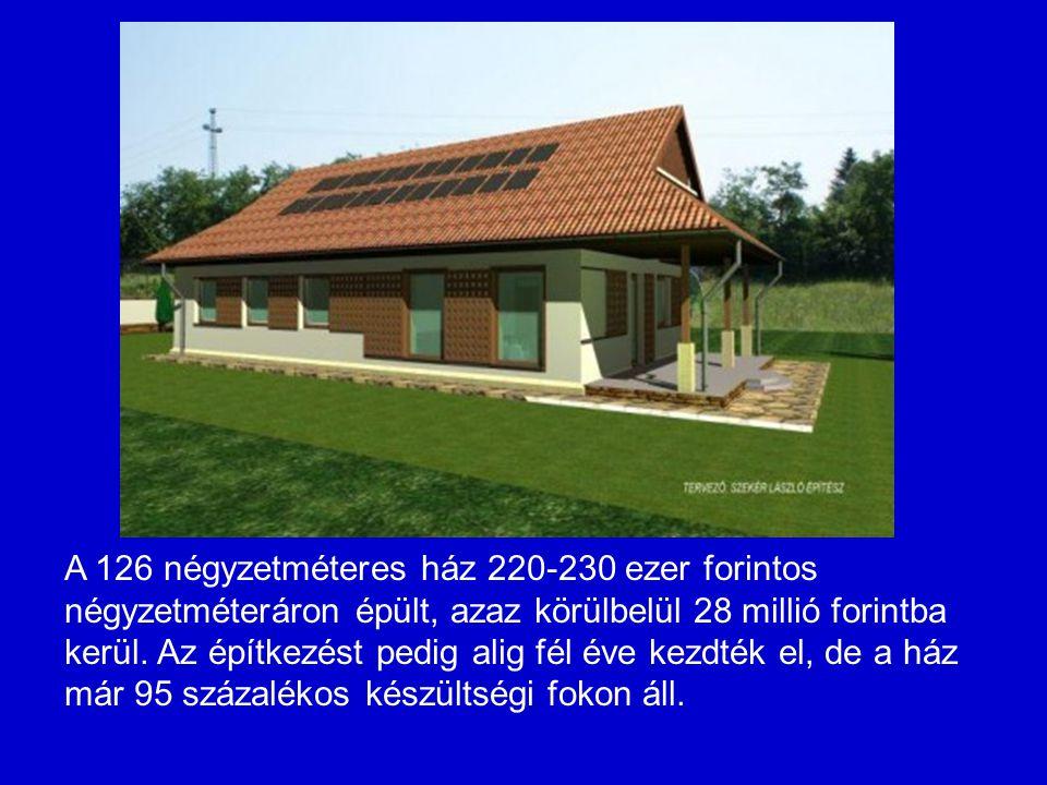 A 126 négyzetméteres ház 220-230 ezer forintos négyzetméteráron épült, azaz körülbelül 28 millió forintba kerül. Az építkezést pedig alig fél éve kezd