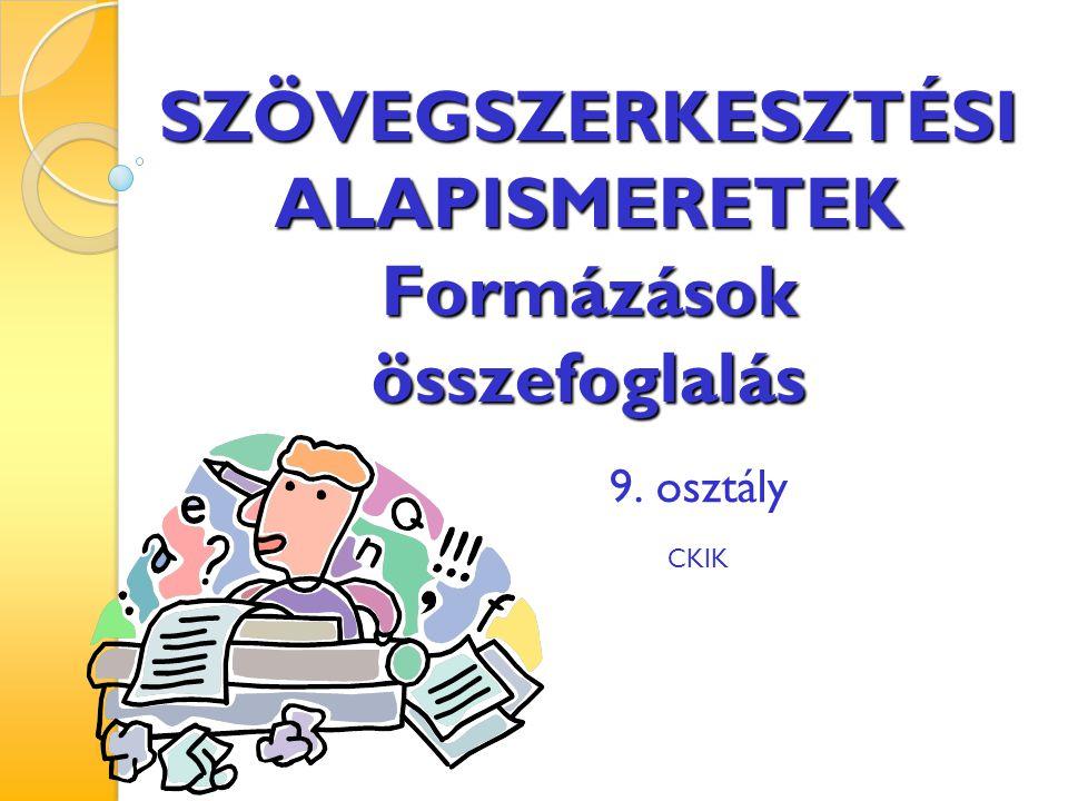 SZÖVEGSZERKESZTÉSI ALAPISMERETEK Formázások összefoglalás 9. osztály CKIK