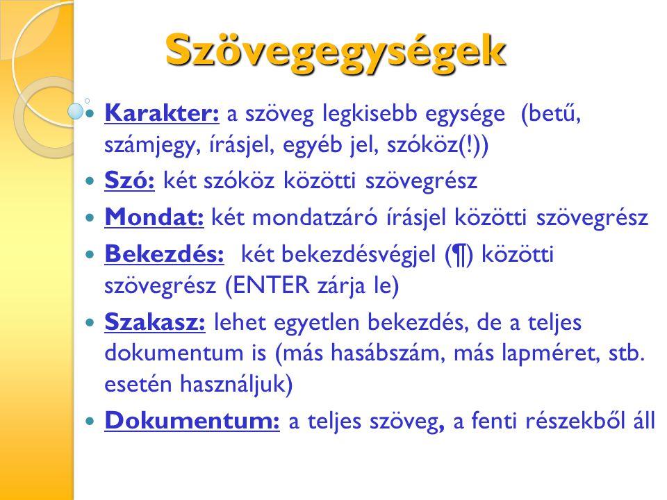 Szövegegységek kijelölése Szó: 2 x kattintás a szóra Mondat: CTRL+ 1 x kattintás a mondatra Bekezdés: 3x kattintás a bekezdésben vagy 2 x kattintás a szövegkijelölő sávon Teljes szöveg: CTRL+A, vagy 3 x kattintás a szövegkijelölő sávon Tetszőleges szövegrész: vonszolás (húzás)