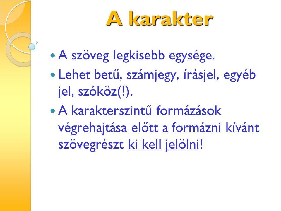 A karakter A szöveg legkisebb egysége. Lehet betű, számjegy, írásjel, egyéb jel, szóköz(!). A karakterszintű formázások végrehajtása előtt a formázni