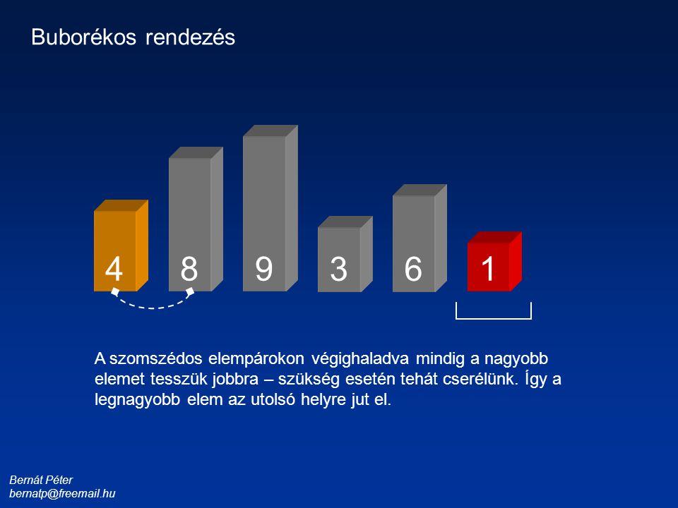 Bernát Péter bernatp@freemail.hu 1 3 4 6 8 9 Buborékos rendezés A szomszédos elempárokon végighaladva mindig a nagyobb elemet tesszük jobbra – szükség esetén tehát cserélünk.