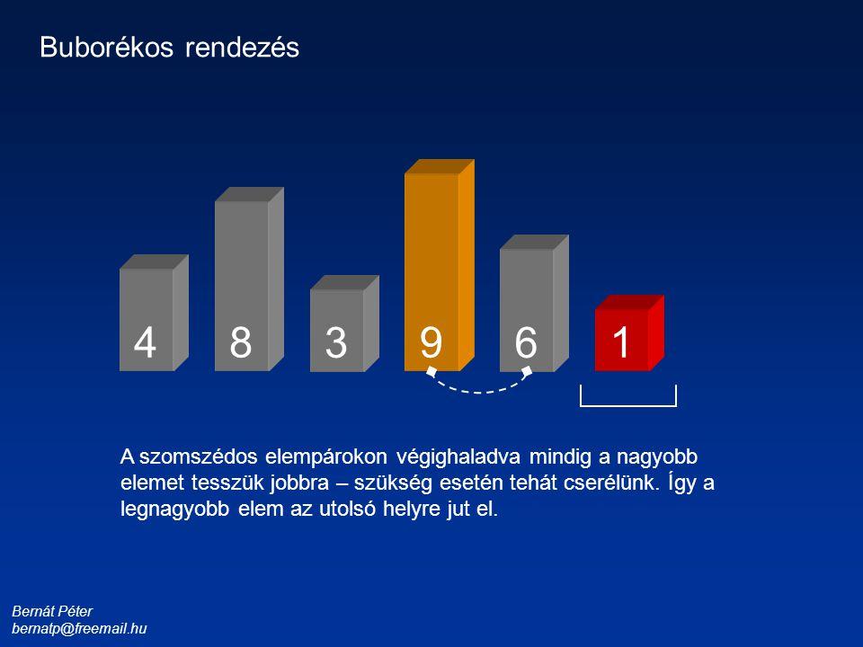 Bernát Péter bernatp@freemail.hu 1 3 4 6 8 9 Buborékos rendezés A szomszédos elempárokon végighaladva mindig a nagyobb elemet tesszük jobbra – szükség
