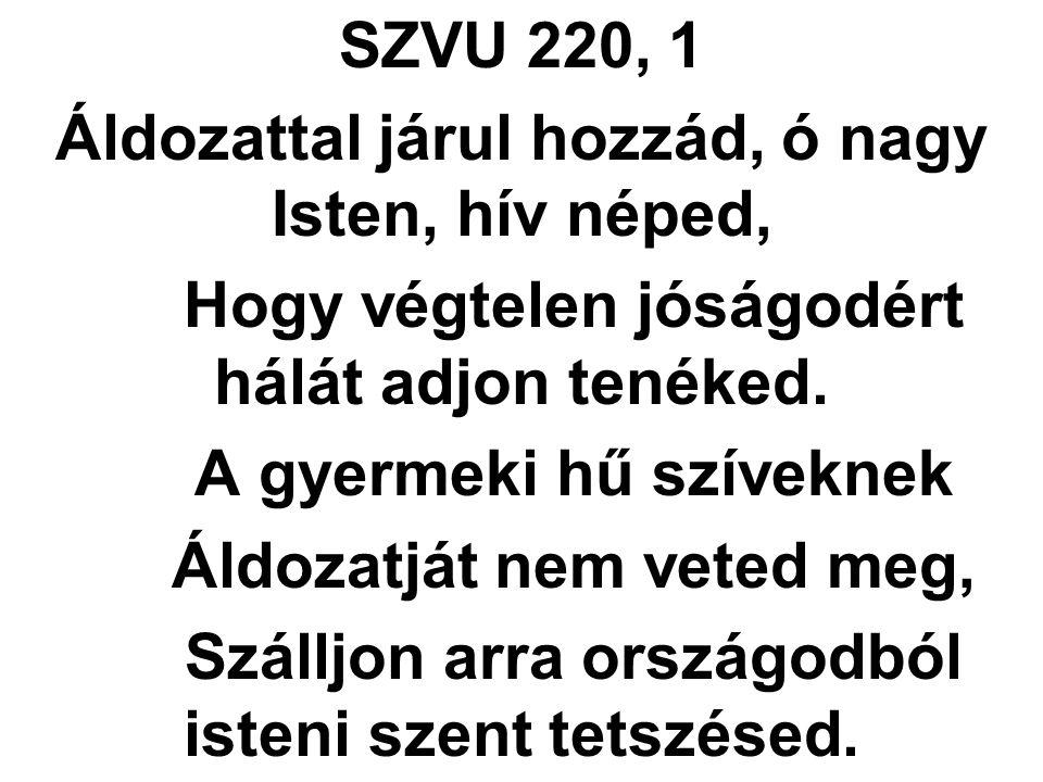 SZVU 220, 1 Áldozattal járul hozzád, ó nagy Isten, hív néped, Hogy végtelen jóságodért hálát adjon tenéked. A gyermeki hű szíveknek Áldozatját nem vet