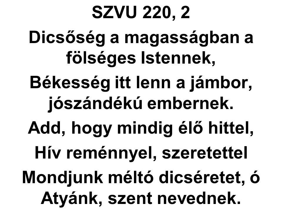 SZVU 220, 2 Dicsőség a magasságban a fölséges Istennek, Békesség itt lenn a jámbor, jószándékú embernek. Add, hogy mindig élő hittel, Hív reménnyel, s