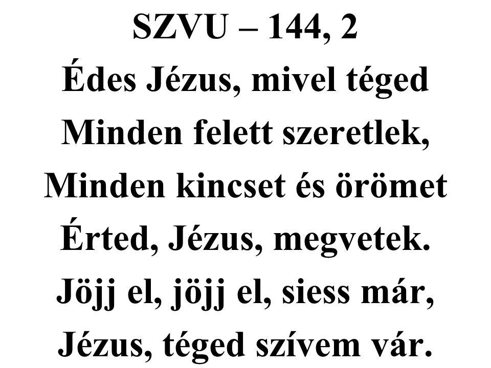 SZVU – 144, 2 Édes Jézus, mivel téged Minden felett szeretlek, Minden kincset és örömet Érted, Jézus, megvetek. Jöjj el, jöjj el, siess már, Jézus, té