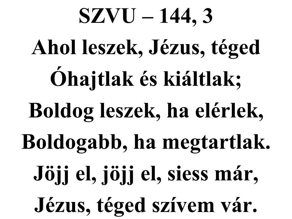 SZVU – 144, 3 Ahol leszek, Jézus, téged Óhajtlak és kiáltlak; Boldog leszek, ha elérlek, Boldogabb, ha megtartlak. Jöjj el, jöjj el, siess már, Jézus,