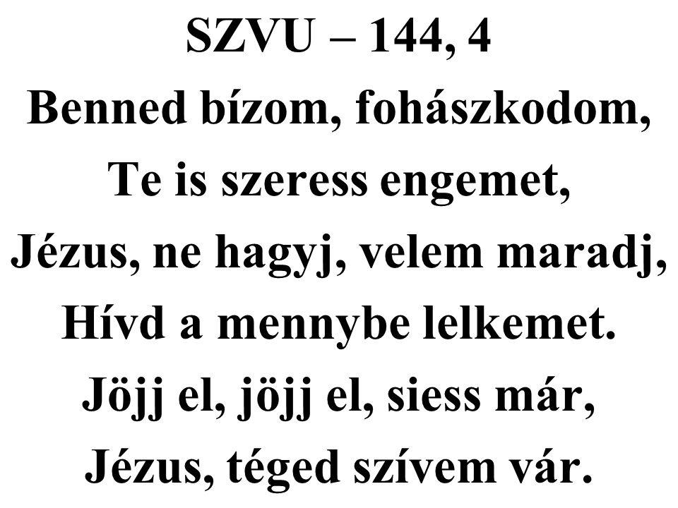 SZVU – 144, 4 Benned bízom, fohászkodom, Te is szeress engemet, Jézus, ne hagyj, velem maradj, Hívd a mennybe lelkemet. Jöjj el, jöjj el, siess már, J