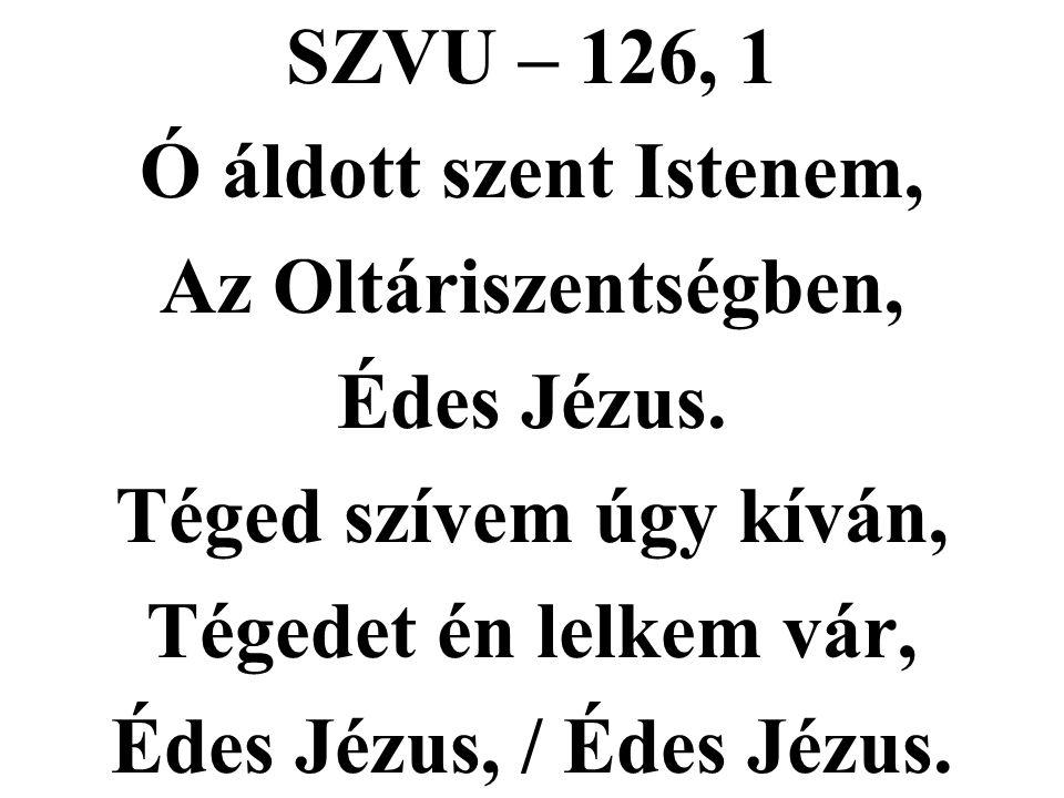 SZVU – 126, 1 Ó áldott szent Istenem, Az Oltáriszentségben, Édes Jézus. Téged szívem úgy kíván, Tégedet én lelkem vár, Édes Jézus, / Édes Jézus.