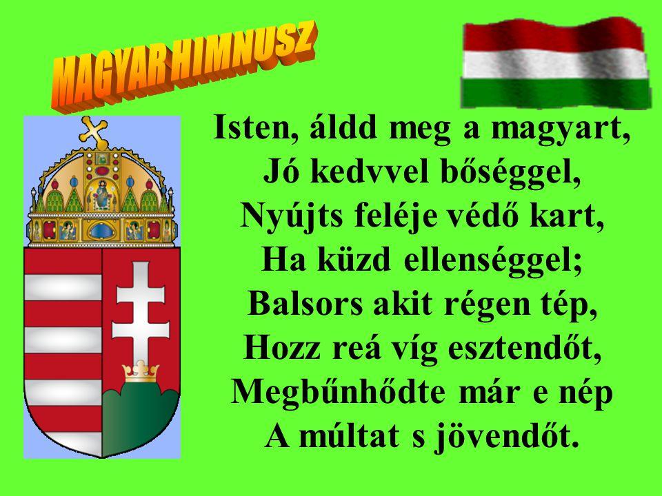 Isten, áldd meg a magyart, Jó kedvvel bőséggel, Nyújts feléje védő kart, Ha küzd ellenséggel; Balsors akit régen tép, Hozz reá víg esztendőt, Megbűnhő
