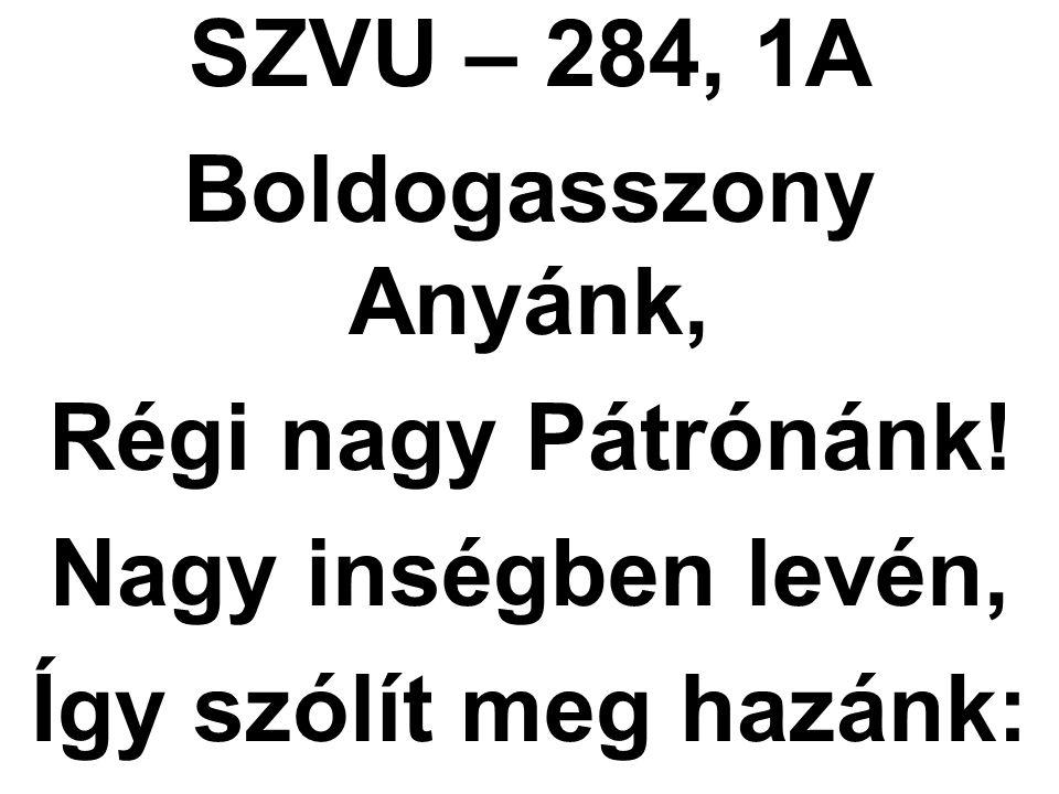 SZVU – 284, 1A Boldogasszony Anyánk, Régi nagy Pátrónánk! Nagy inségben levén, Így szólít meg hazánk: